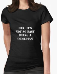 Hey, It's Not So Easy Being A Comedian - White Text Womens Fitted T-Shirt