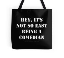 Hey, It's Not So Easy Being A Comedian - White Text Tote Bag