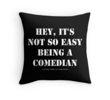 Hey, It's Not So Easy Being A Comedian - White Text Throw Pillow