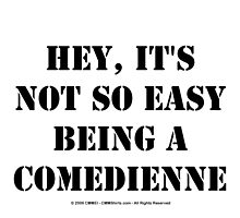 Hey, It's Not So Easy Being A Comedienne - Black Text by cmmei