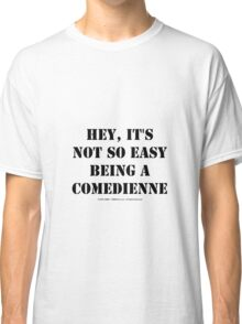 Hey, It's Not So Easy Being A Comedienne - Black Text Classic T-Shirt