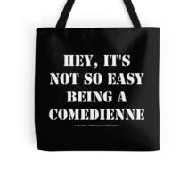 Hey, It's Not So Easy Being A Comedienne - White Text Tote Bag