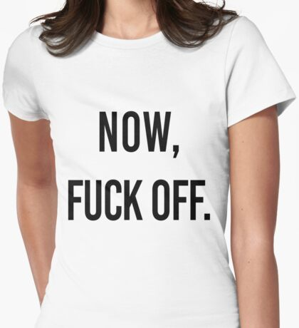 Now, Fuck off. Womens Fitted T-Shirt