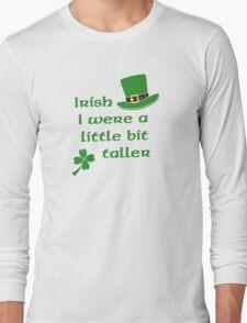 Irish I Were A Little Bit Taller St Patrick's Day Long Sleeve T-Shirt
