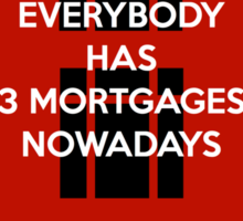 Everybody Has 3 Mortgages Nowadays Sticker