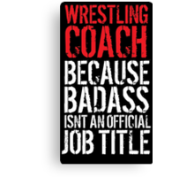 Humorous 'Wrestling Coach because Badass Isn't an Official Job Title' Tshirt, Accessories and Gifts Canvas Print