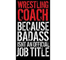 Humorous 'Wrestling Coach because Badass Isn't an Official Job Title' Tshirt, Accessories and Gifts Photographic Print