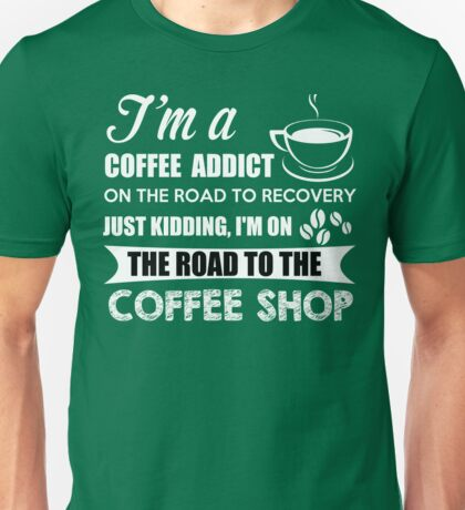 Coffee Addict on my way to the Coffee Shop Unisex T-Shirt