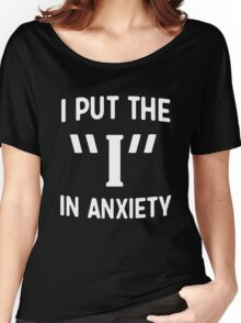 """I put the """"I"""" in anxiety Women's Relaxed Fit T-Shirt"""