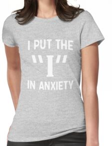 """I put the """"I"""" in anxiety Womens Fitted T-Shirt"""