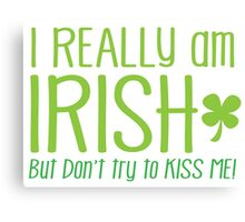 I REALLY am IRISH- but don't try to KISS ME! Canvas Print