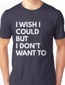 I wish I could but I don't want to Unisex T-Shirt