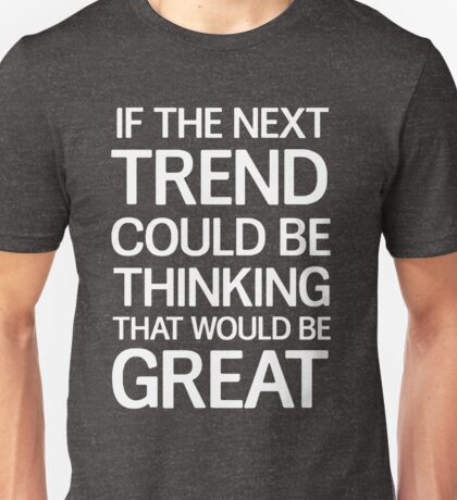 If the next trend could be thinking that would be great Unisex T-Shirt