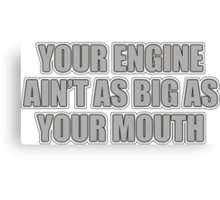 Your engine ain't as big as your mouth Canvas Print