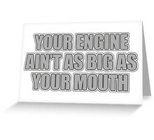 Your engine ain't as big as your mouth Greeting Card