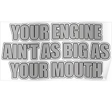Your engine ain't as big as your mouth Poster