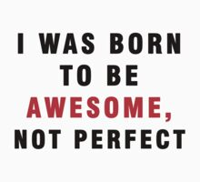 I WAS BORN TO BE AWESOME, NOT PERFECT by awesomegift