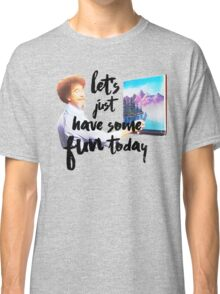 Let's Just Have Some Fun Today Classic T-Shirt