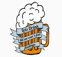 Lets drink till we can't feel feelings Unisex T-Shirt