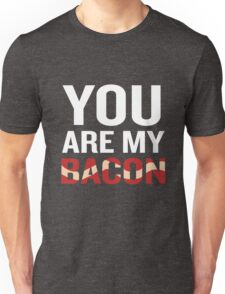 You Are My Bacon Funny Quote Sarcastic Gag Gift Unisex T-Shirt