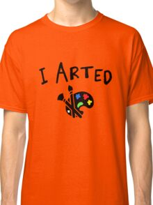 I arted. Funny quote for artists. Classic T-Shirt