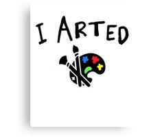 I arted. Funny quote for artists. Canvas Print