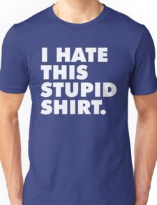 I HATE THIS STUPID SHIRT Unisex T-Shirt