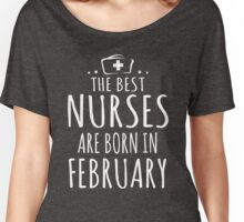THE BEST NURSES ARE BORN IN FEBRUARY Women's Relaxed Fit T-Shirt