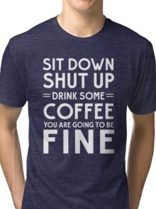 Sit down shut up. Drink some coffee you are going to be fine Tri-blend T-Shirt