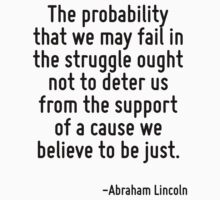 The probability that we may fail in the struggle ought not to deter us from the support of a cause we believe to be just. by Quotr