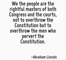 We the people are the rightful masters of both Congress and the courts, not to overthrow the Constitution but to overthrow the men who pervert the Constitution. by Quotr