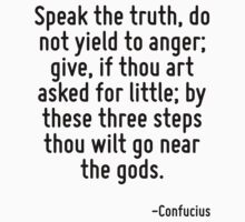 Speak the truth, do not yield to anger; give, if thou art asked for little; by these three steps thou wilt go near the gods. by Quotr