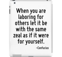 When you are laboring for others let it be with the same zeal as if it were for yourself. iPad Case/Skin