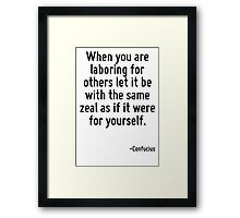 When you are laboring for others let it be with the same zeal as if it were for yourself. Framed Print