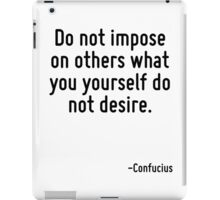Do not impose on others what you yourself do not desire. iPad Case/Skin