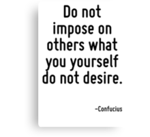 Do not impose on others what you yourself do not desire. Canvas Print