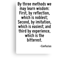 By three methods we may learn wisdom: First, by reflection, which is noblest; Second, by imitation, which is easiest; and third by experience, which is the bitterest. Canvas Print