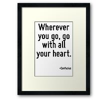 Wherever you go, go with all your heart. Framed Print