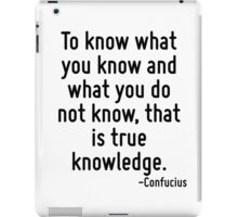 To know what you know and what you do not know, that is true knowledge. iPad Case/Skin