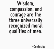 Wisdom, compassion, and courage are the three universally recognized moral qualities of men. by Quotr