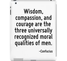 Wisdom, compassion, and courage are the three universally recognized moral qualities of men. iPad Case/Skin