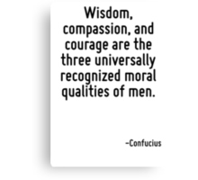 Wisdom, compassion, and courage are the three universally recognized moral qualities of men. Canvas Print