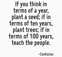 If you think in terms of a year, plant a seed; if in terms of ten years, plant trees; if in terms of 100 years, teach the people. by Quotr