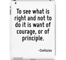 To see what is right and not to do it is want of courage, or of principle. iPad Case/Skin