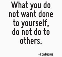 What you do not want done to yourself, do not do to others. by Quotr