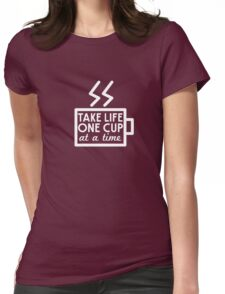 Coffee. Take life one cup at a time Womens Fitted T-Shirt