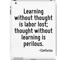 Learning without thought is labor lost; thought without learning is perilous. iPad Case/Skin