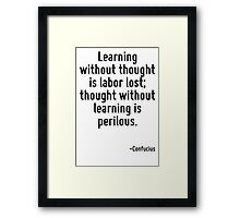 Learning without thought is labor lost; thought without learning is perilous. Framed Print