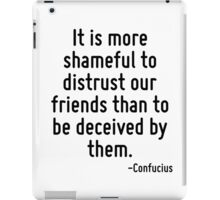 It is more shameful to distrust our friends than to be deceived by them. iPad Case/Skin
