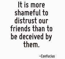 It is more shameful to distrust our friends than to be deceived by them. by Quotr